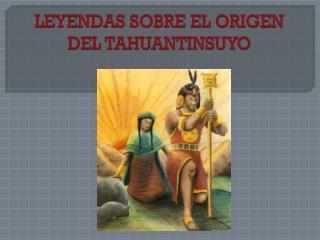LEYENDAS SOBRE EL ORIGEN DEL TAHUANTINSUYO