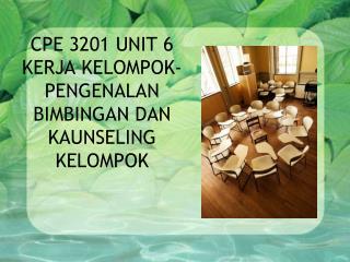 CPE  3201 UNIT 6 KERJA KELOMPOK-PENGENALAN BIMBINGAN DAN KAUNSELING KELOMPOK