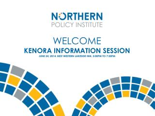 Welcome KENORA INFORMATION SESSION June 24, 2014. Best Western lakeside inn. 5:00pm to 7:30pm