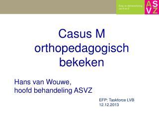 Casus  M  o rthopedagogisch bekeken Hans van  Wouwe , hoofd behandeling ASVZ