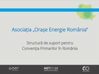 """Asociația  """"Orașe Energie România""""  S tructură de suport pentru  Convenția  Primarilor în România"""