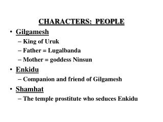 CHARACTERS:  PEOPLE Gilgamesh King of  Uruk Father =  Lugalbanda Mother = goddess  Ninsun Enkidu