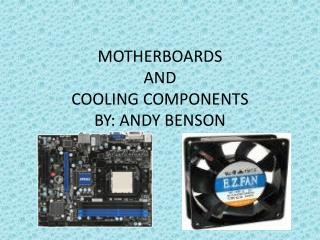 MOTHERBOARDS  AND  COOLING COMPONENTS BY: ANDY BENSON
