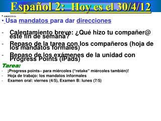 Español  2:   Hoy  es el 30/ 4 /12