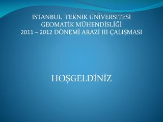 İSTANBUL  TEKNİK ÜNİVERSİTESİ GEOMATİK MÜHENDİSLİĞİ 2011 – 2012  DÖNEMİ ARAZİ III ÇALIŞMASI
