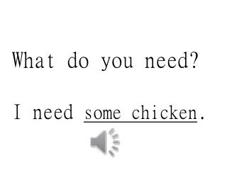 What do you need? I need  some chicken .