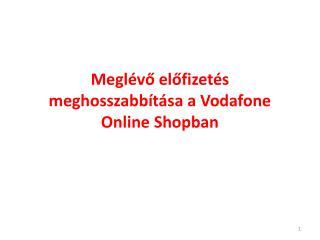 Meglévő előfizetés meghosszabbítása a Vodafone  O nline Shopban