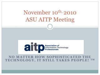 November 10 th,  2010 ASU AITP Meeting