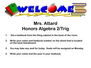 Mrs. Attard Honors Algebra 2/Trig Get a textbook from the filing cabinet in the back of the room.