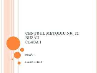 CENTRUL  METODIC NR. 21 BUZĂU CLASA I