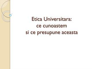 Etica Universitara : ce cunoastem si ce presupune aceasta