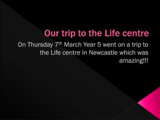 Our trip to the Life centre
