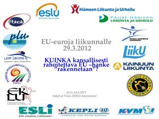 """EU-euroja  liikunnalle 29 .3.2012 KUINKA kansallisesti rahoitettava EU –hanke """"rakennetaan""""?"""