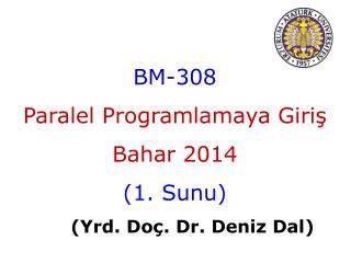 BM-308 Paralel Programlamaya Giriş Bahar  201 4 ( 1 .  Sunu ) ( Yrd . Do ç . Dr.  Deniz  Dal)