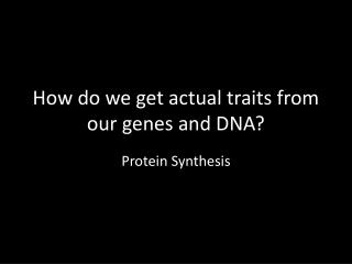 How do we get actual traits from our genes and DNA?