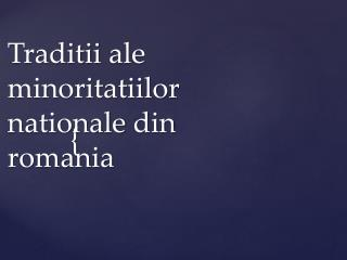 Traditii  ale  minoritatiilor nationale  din  romania