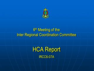 6 th  Meeting of the  Inter Regional Coordination Committee HCA Report IRCC6-07A