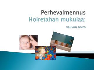 Perhevalmennus Hoiretahan  mukulaa; vauvan hoito