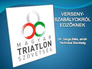 VERSENY-SZABÁLYOKRÓL EDZŐKNEK Dr . Varga Béla, elnök Technikai Bizottság