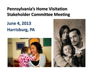 Pennsylvania's Home Visitation  Stakeholder Committee  Meeting June 4,  2013   Harrisburg , PA