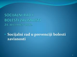 SOCIJALNI RAD I  BOLESTI ZAVISNOSTI  24 .  decembar 2012.