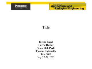 Bernie Engel Larry  Theller Youn Shik  Park Purdue University Title 2012 July 27-28, 2012