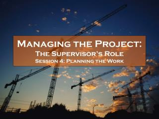 Managing the Project:  The Supervisor s Role Session 4: Planning the Work