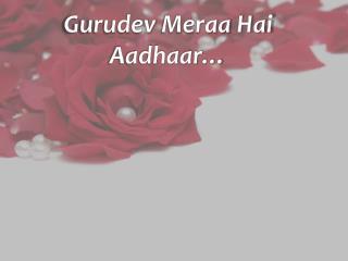 Gurudev Meraa Hai Aadhaar …