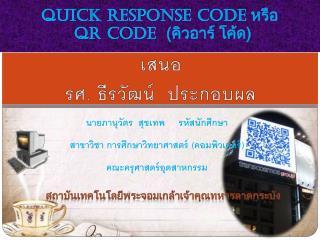 Quick Response Code  หรือ  QR Code   (คิว อาร์  โค้ด)