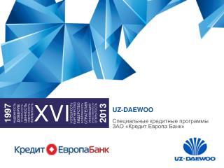 UZ-DAEWOO Специальные кредитные программы ЗАО «Кредит Европа Банк»