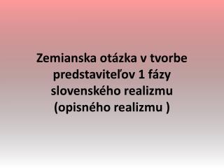 Zemianska otázka v tvorbe predstaviteľov 1 fázy slovenského realizmu   (opisného realizmu )