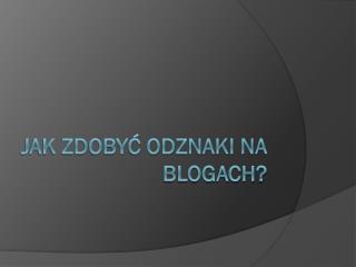Jak zdobyć odznaki na  blogach ?
