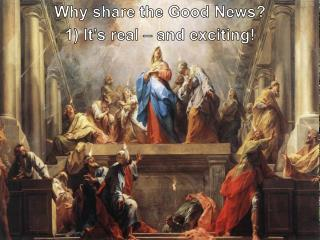 Why share the Good News? 1) It's real – and exciting!
