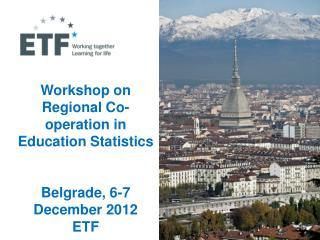 Workshop on Regional Co-operation in Education Statistics  Belgrade, 6-7  December 2012 ETF