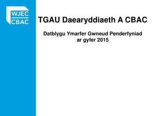 TGAU  Daearyddiaeth  A CBAC Datblygu Ymarfer Gwneud Penderfyniad ar gyfer  2015