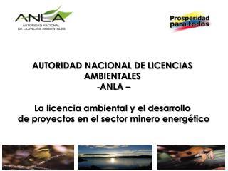 AUTORIDAD NACIONAL DE LICENCIAS  AMBIENTALES  ANLA – La licencia ambiental y el desarrollo