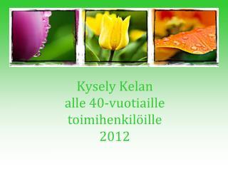 Kysely  Kelan  alle  40-vuotiaille  toimihenkil�ille  2012