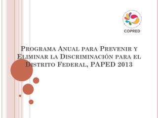 Programa Anual para Prevenir y Eliminar la Discriminación para el Distrito Federal, PAPED 2013