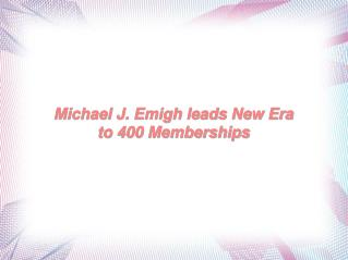 Michael J. Emigh leads New Era to 400 Memberships