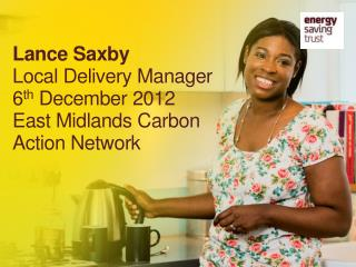 Lance Saxby Local Delivery Manager 6 th  December 2012 East Midlands Carbon Action Network