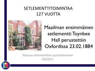 Maailman ensimmäinen setlementti  Toynbee  Hall perustettiin Oxfordissa 23.02.1884