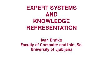 EXPERT SYSTEMS  AND KNOWLEDGE REPRESENTATION  Ivan Bratko Faculty of Computer and Info. Sc. University of Ljubljana