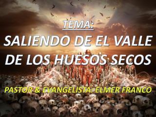 TEMA :  SALIENDO DE EL VALLE DE LOS HUESOS SECOS PASTOR & EVANGELISTA: ELMER FRANCO