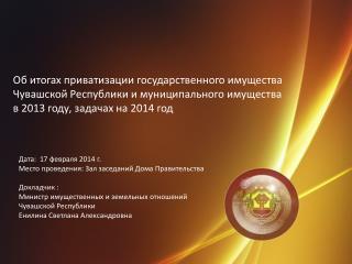 Дата:  17 февраля 2014 г. Место проведения: Зал заседаний Дома Правительства Докладчик :