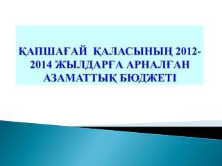 ҚАПШАҒАЙ  ҚАЛАСЫНЫҢ 2012-2014 ЖЫЛДАРҒА АРНАЛҒАН АЗАМАТТЫҚ БЮДЖЕТІ