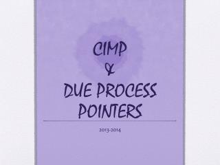 CIMP &  DUE PROCESS POINTERS