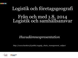 Logistik och företagsgeografi Från och med  1.8. 2014 Logistik och samhällsansvar