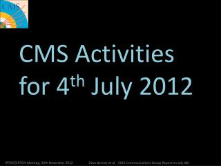 CMS Activities for 4 th  July 2012