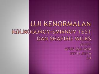 UJI KENORMALAN KOLMOGOROV-SMIRNOV TEST DAN SHAPIRO WILKS Oleh: Ayub Qolbani 07/11.6576 2-I
