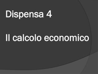Dispensa  4 Il calcolo economico